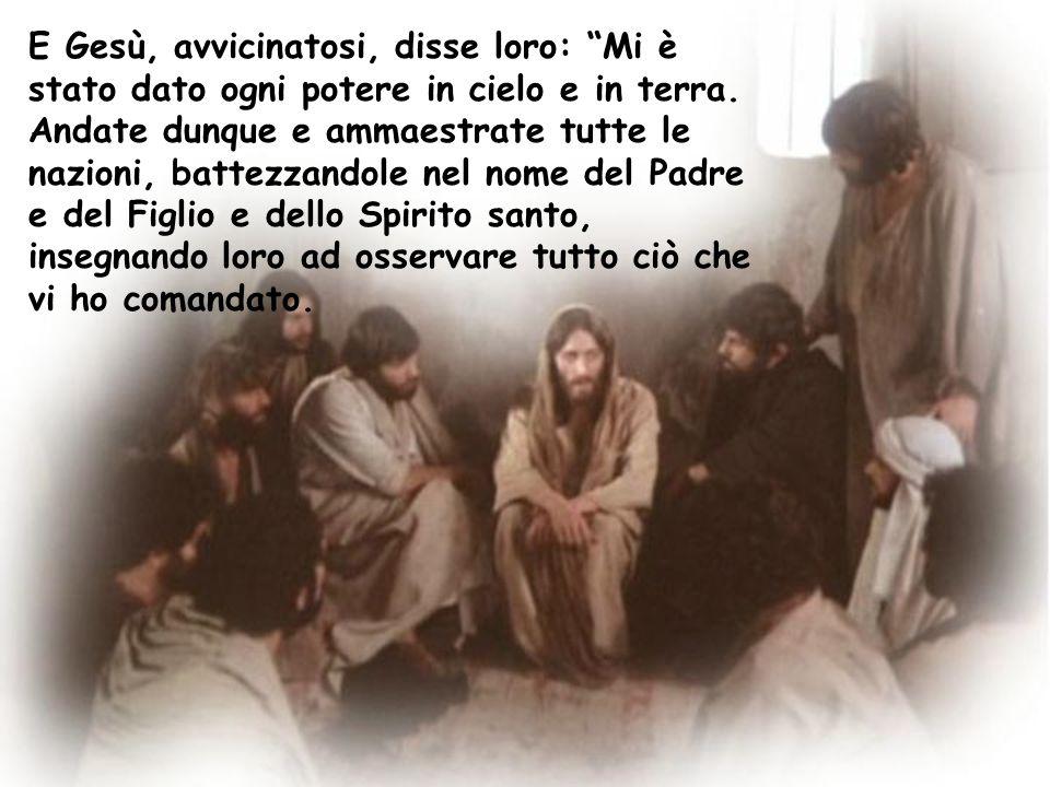 E Gesù, avvicinatosi, disse loro: Mi è stato dato ogni potere in cielo e in terra.
