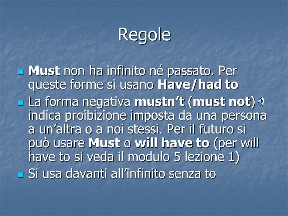 Regole Must non ha infinito né passato. Per queste forme si usano Have/had to.