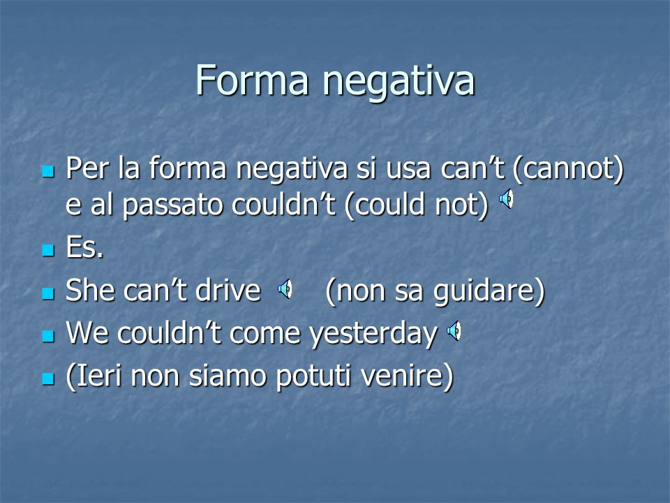 Forma negativa Per la forma negativa si usa can't (cannot) e al passato couldn't (could not) Es. She can't drive (non sa guidare)