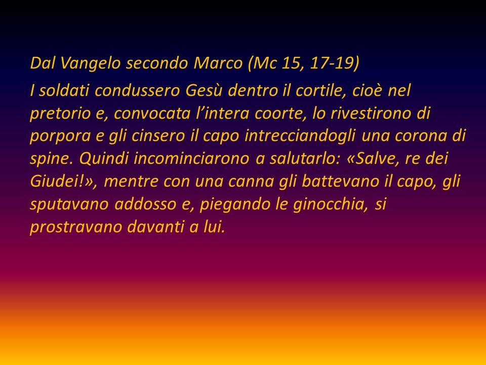 Dal Vangelo secondo Marco (Mc 15, 17-19) I soldati condussero Gesù dentro il cortile, cioè nel pretorio e, convocata l'intera coorte, lo rivestirono di porpora e gli cinsero il capo intrecciandogli una corona di spine.