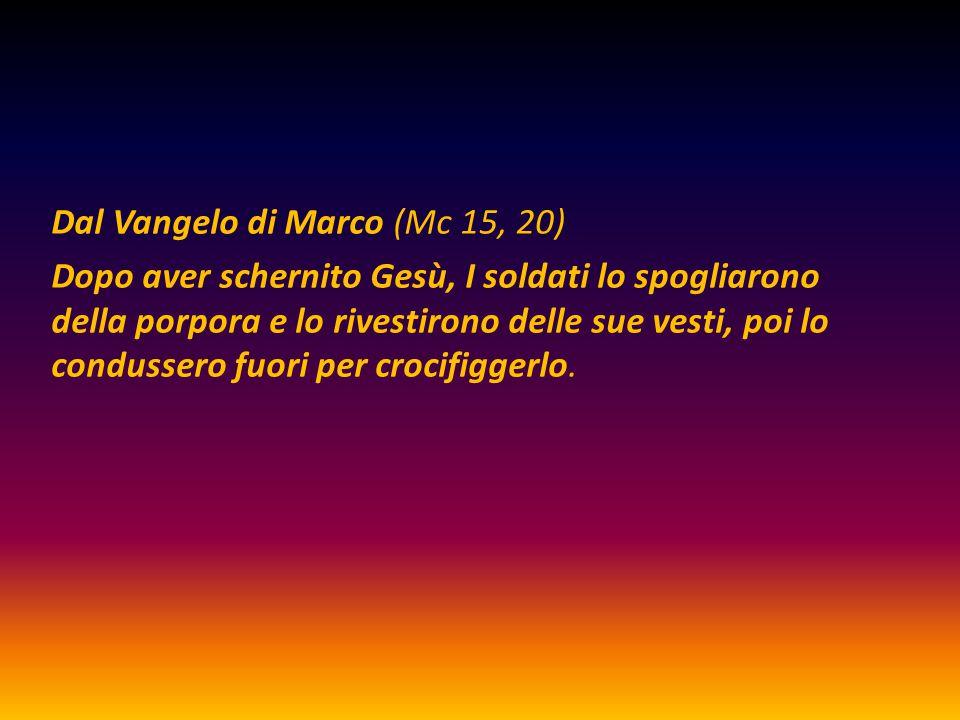 Dal Vangelo di Marco (Mc 15, 20) Dopo aver schernito Gesù, I soldati lo spogliarono della porpora e lo rivestirono delle sue vesti, poi lo condussero fuori per crocifiggerlo.