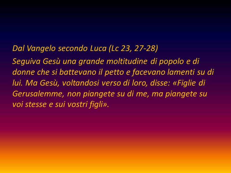 Dal Vangelo secondo Luca (Lc 23, 27-28) Seguiva Gesù una grande moltitudine di popolo e di donne che si battevano il petto e facevano lamenti su di lui.
