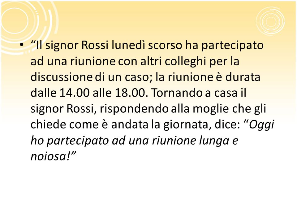 Il signor Rossi lunedì scorso ha partecipato ad una riunione con altri colleghi per la discussione di un caso; la riunione è durata dalle 14.00 alle 18.00.