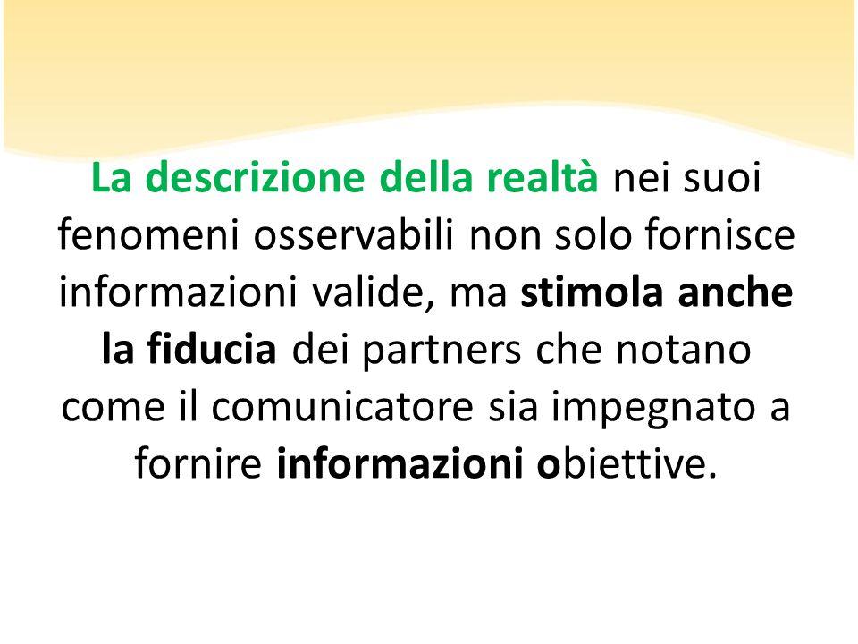 La descrizione della realtà nei suoi fenomeni osservabili non solo fornisce informazioni valide, ma stimola anche la fiducia dei partners che notano come il comunicatore sia impegnato a fornire informazioni obiettive.