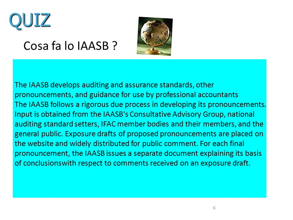 QUIZ Cosa fa lo IAASB The IAASB develops auditing and assurance standards, other pronouncements, and guidance for use by professional accountants.