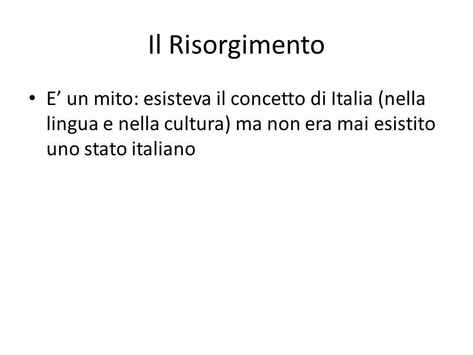 Il Risorgimento E' un mito: esisteva il concetto di Italia (nella lingua e nella cultura) ma non era mai esistito uno stato italiano.