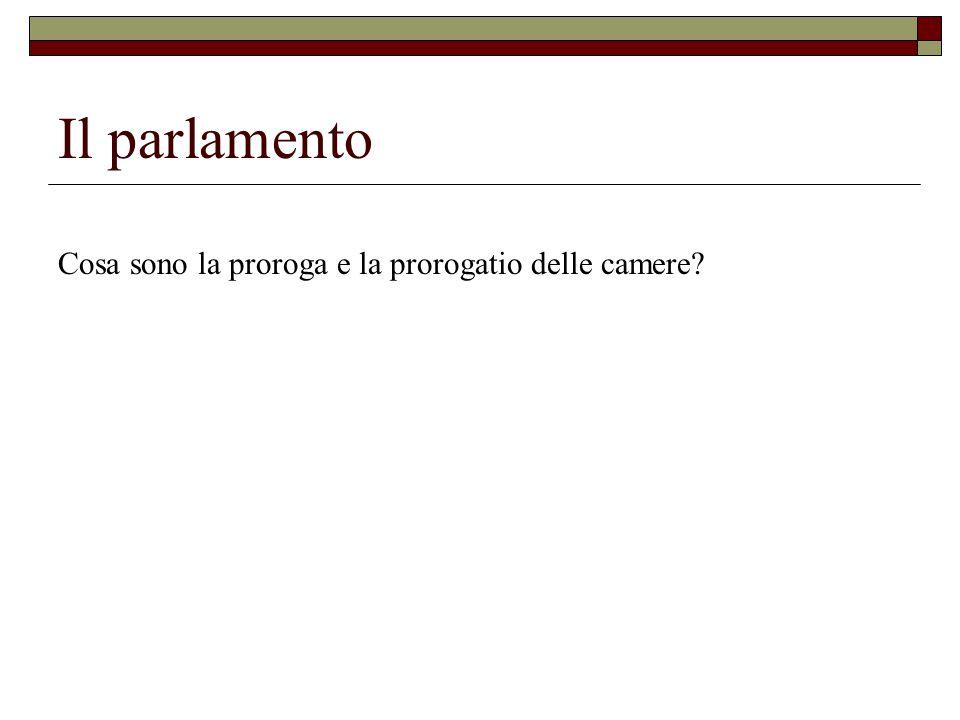 Il parlamento Cosa sono la proroga e la prorogatio delle camere