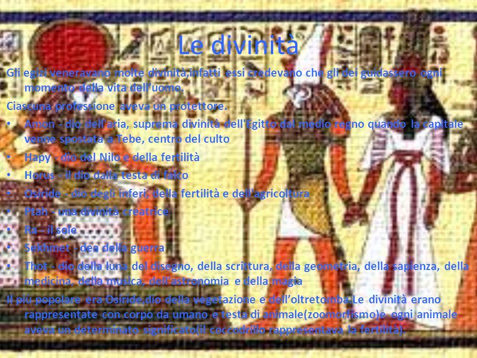 Le divinità Gli egizi veneravano molte divinità,infatti essi credevano che gli dei guidassero ogni momento della vita dell'uomo.