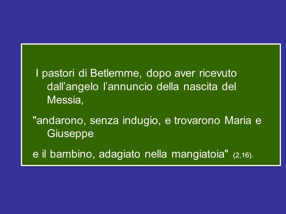 I pastori di Betlemme, dopo aver ricevuto dall'angelo l'annuncio della nascita del Messia, andarono, senza indugio, e trovarono Maria e Giuseppe e il bambino, adagiato nella mangiatoia (2,16).