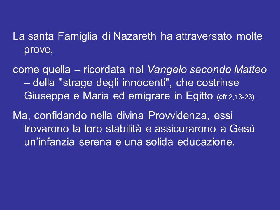 La santa Famiglia di Nazareth ha attraversato molte prove, come quella – ricordata nel Vangelo secondo Matteo – della strage degli innocenti , che costrinse Giuseppe e Maria ed emigrare in Egitto (cfr 2,13-23).