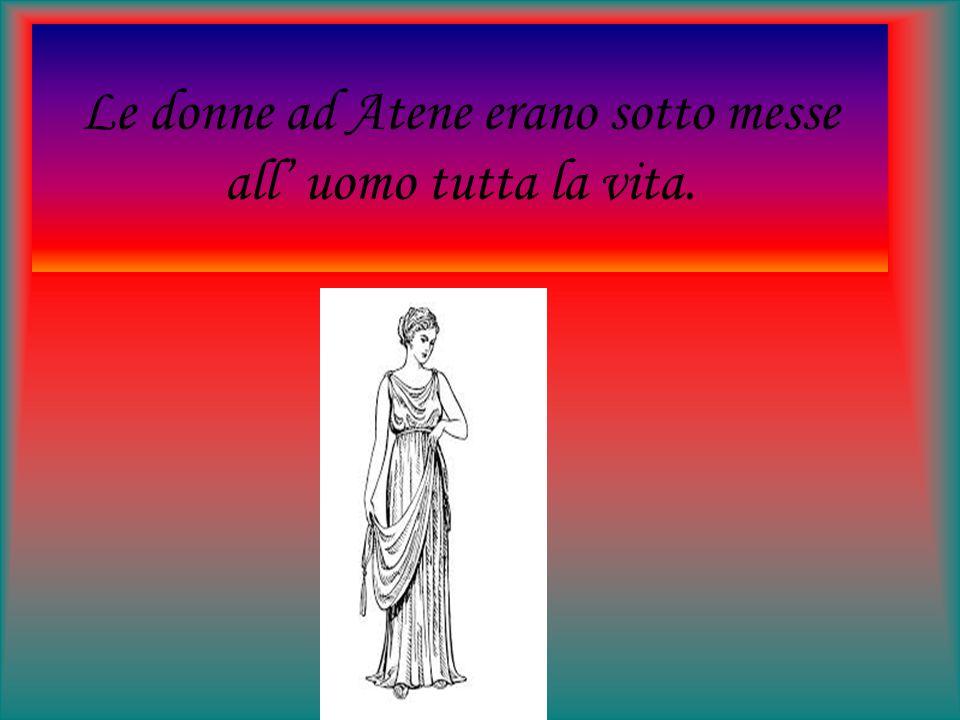 Le donne ad Atene erano sotto messe all' uomo tutta la vita.