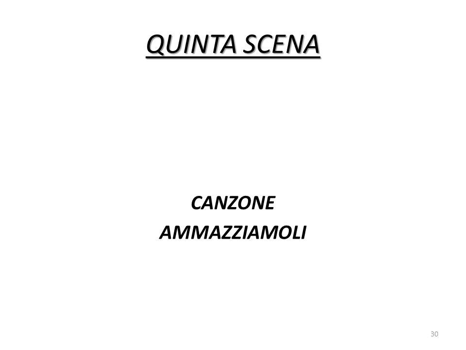 QUINTA SCENA CANZONE AMMAZZIAMOLI