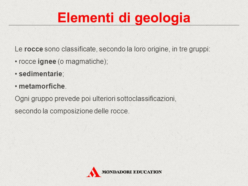 Elementi di geologia Le rocce sono classificate, secondo la loro origine, in tre gruppi: rocce ignee (o magmatiche);