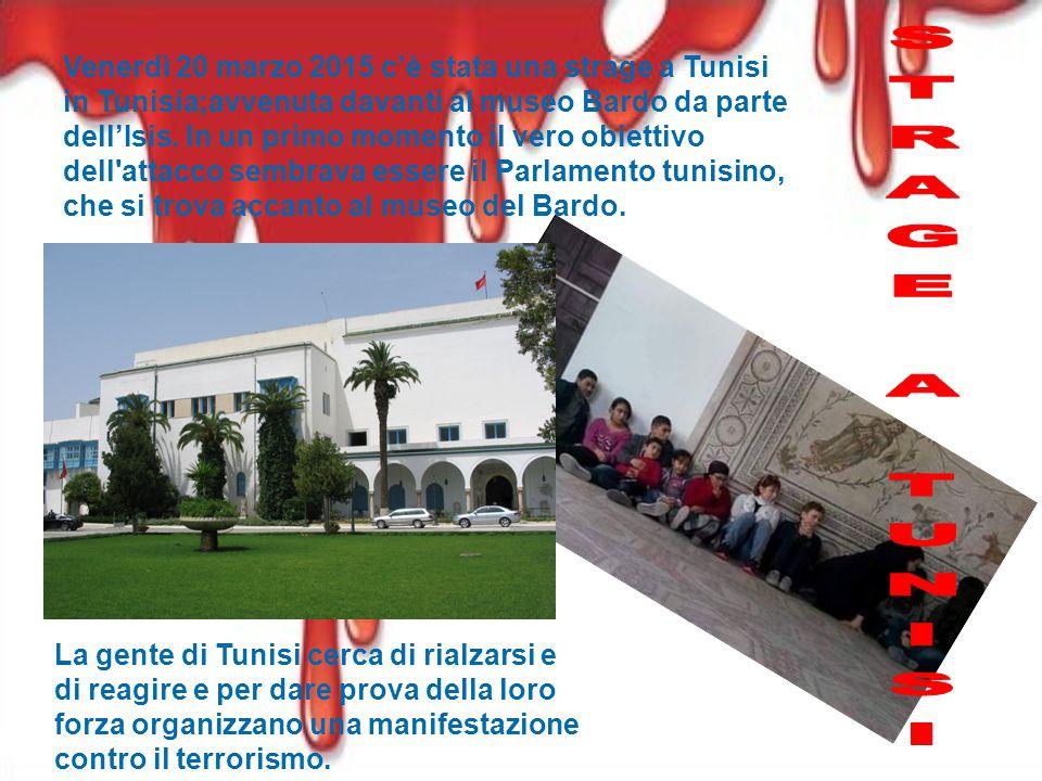 Venerdì 20 marzo 2015 c'è stata una strage a Tunisi in Tunisia;avvenuta davanti al museo Bardo da parte dell'Isis. In un primo momento il vero obiettivo dell attacco sembrava essere il Parlamento tunisino, che si trova accanto al museo del Bardo.