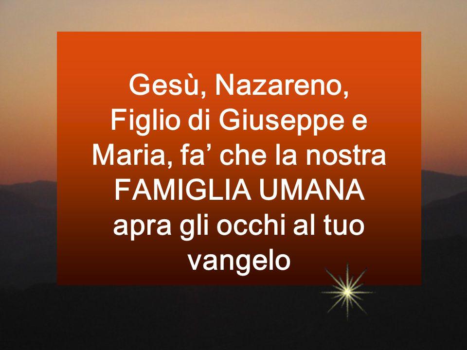 Gesù, Nazareno, Figlio di Giuseppe e Maria, fa' che la nostra FAMIGLIA UMANA apra gli occhi al tuo vangelo