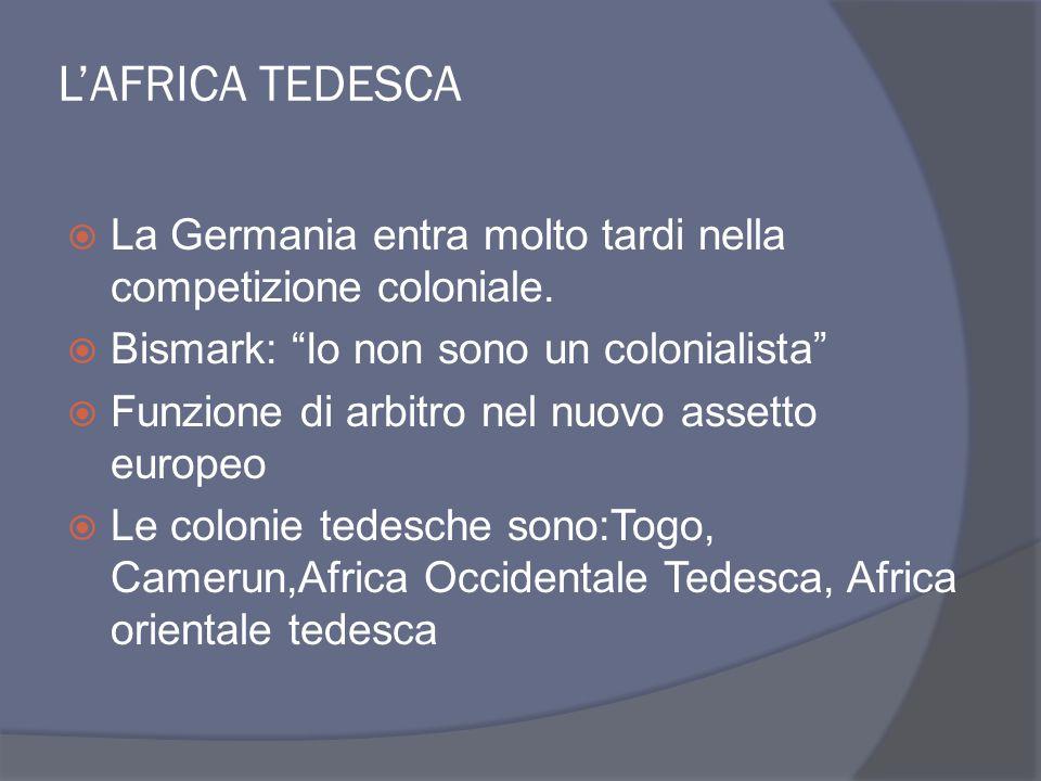 L'AFRICA TEDESCA La Germania entra molto tardi nella competizione coloniale. Bismark: Io non sono un colonialista