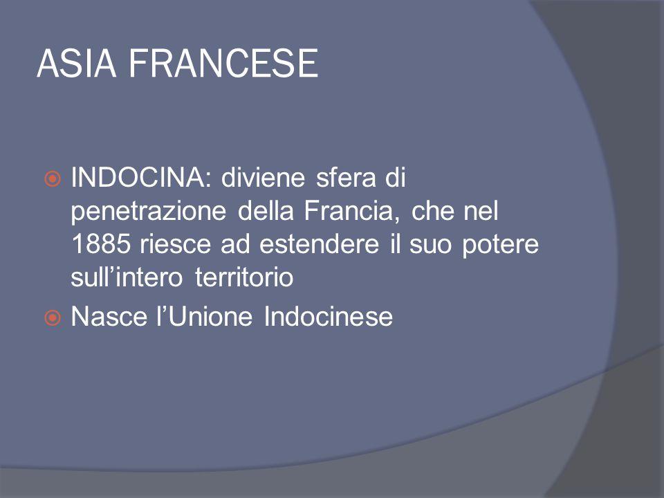 ASIA FRANCESE INDOCINA: diviene sfera di penetrazione della Francia, che nel 1885 riesce ad estendere il suo potere sull'intero territorio.