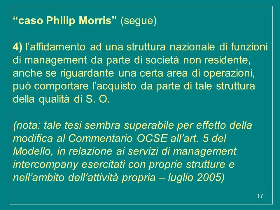 caso Philip Morris (segue) 4) l'affidamento ad una struttura nazionale di funzioni di management da parte di società non residente, anche se riguardante una certa area di operazioni, può comportare l'acquisto da parte di tale struttura della qualità di S.