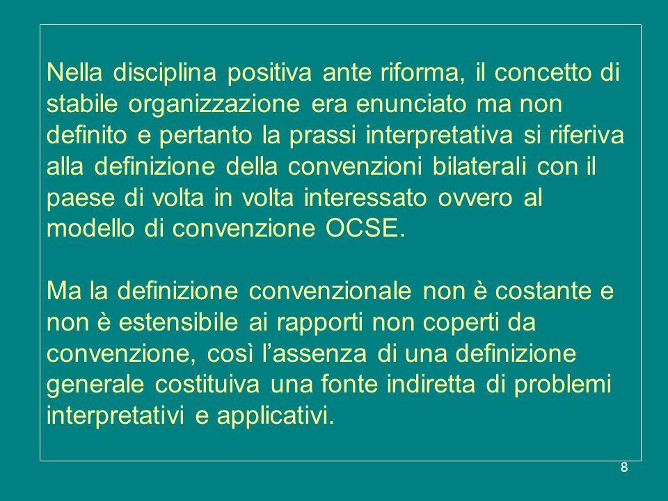 Nella disciplina positiva ante riforma, il concetto di stabile organizzazione era enunciato ma non definito e pertanto la prassi interpretativa si riferiva alla definizione della convenzioni bilaterali con il paese di volta in volta interessato ovvero al modello di convenzione OCSE.