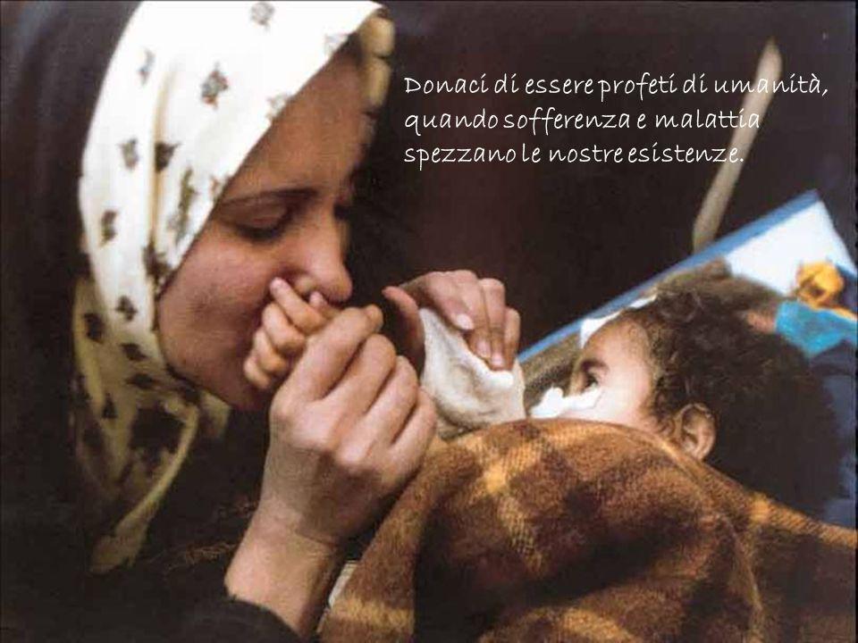 Donaci di essere profeti di umanità, quando sofferenza e malattia
