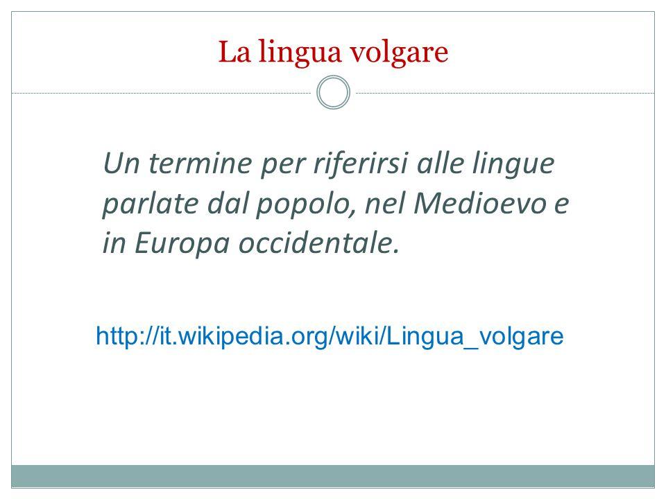 La lingua volgare Un termine per riferirsi alle lingue parlate dal popolo, nel Medioevo e in Europa occidentale.