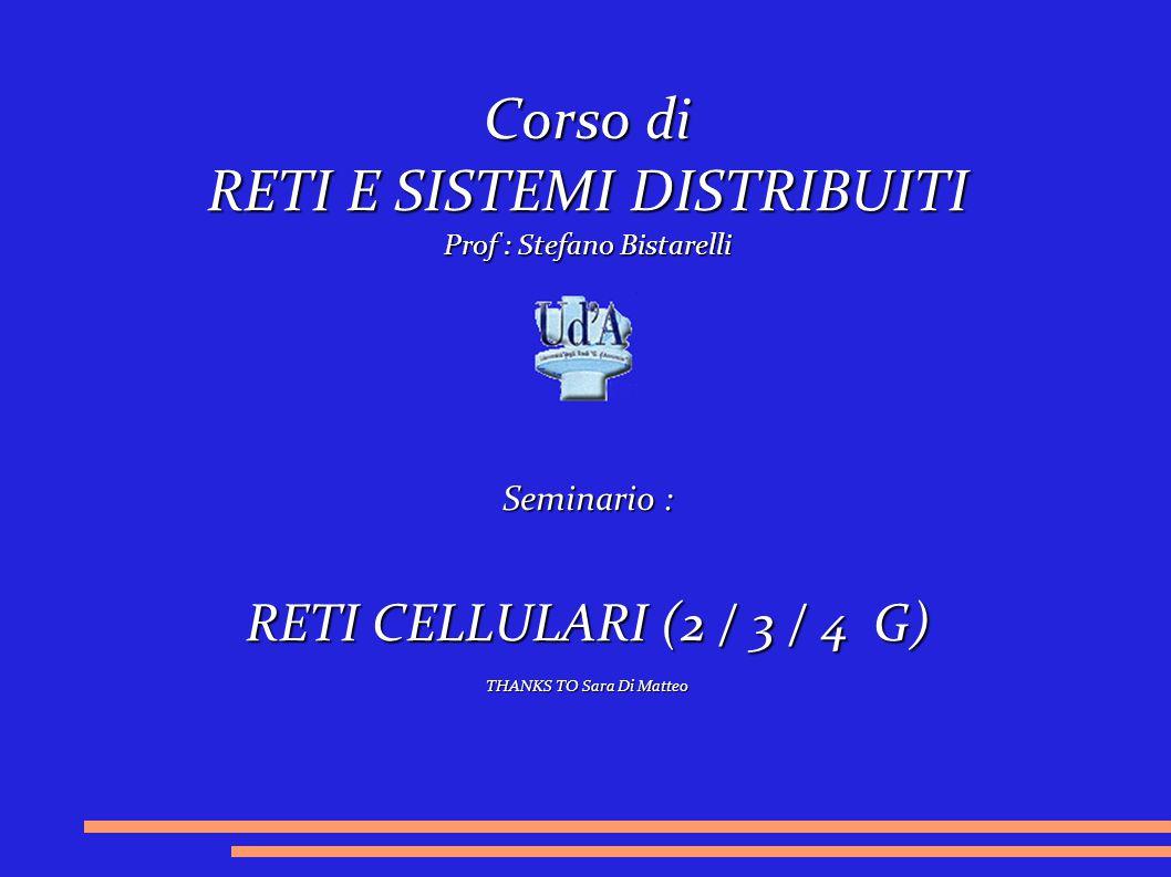 Corso di RETI E SISTEMI DISTRIBUITI Prof : Stefano Bistarelli Seminario : RETI CELLULARI (2 / 3 / 4 G) THANKS TO Sara Di Matteo