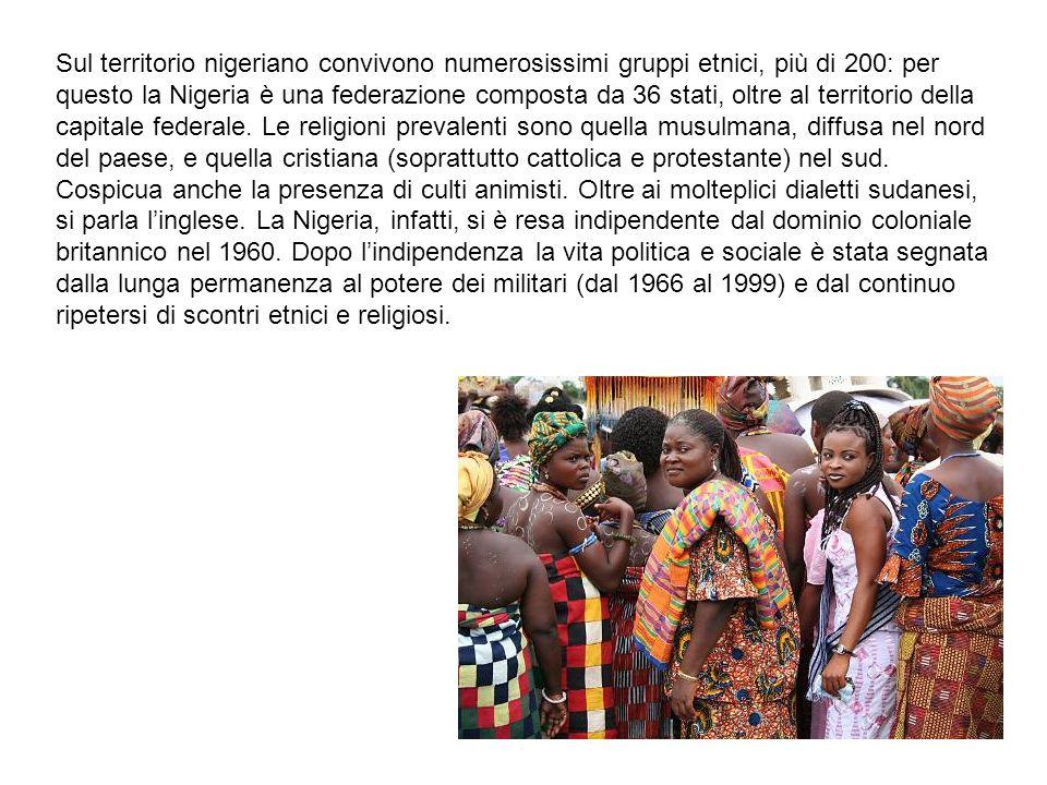 Sul territorio nigeriano convivono numerosissimi gruppi etnici, più di 200: per questo la Nigeria è una federazione composta da 36 stati, oltre al territorio della capitale federale. Le religioni prevalenti sono quella musulmana, diffusa nel nord del paese, e quella cristiana (soprattutto cattolica e protestante) nel sud. Cospicua anche la presenza di culti animisti. Oltre ai molteplici dialetti sudanesi, si parla l'inglese. La Nigeria, infatti, si è resa indipendente dal dominio coloniale britannico nel 1960. Dopo l'indipendenza la vita politica e sociale è stata segnata dalla lunga permanenza al potere dei militari (dal 1966 al 1999) e dal continuo