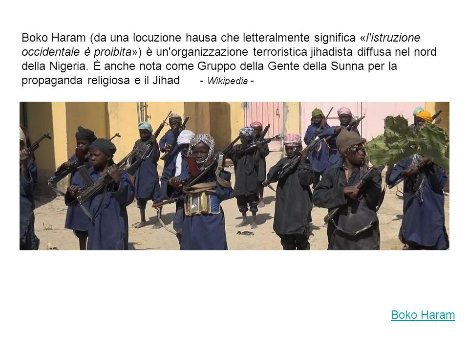 Boko Haram (da una locuzione hausa che letteralmente significa «l istruzione occidentale è proibita») è un organizzazione terroristica jihadista diffusa nel nord della Nigeria. È anche nota come Gruppo della Gente della Sunna per la propaganda religiosa e il Jihad - Wikipedia -