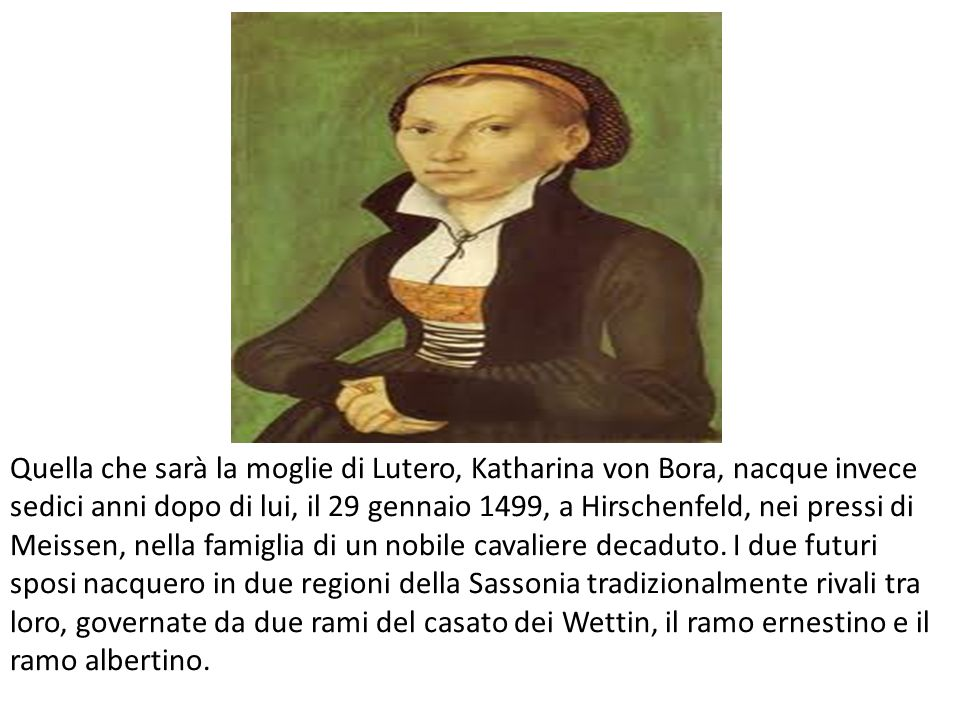 Quella che sarà la moglie di Lutero, Katharina von Bora, nacque invece sedici anni dopo di lui, il 29 gennaio 1499, a Hirschenfeld, nei pressi di Meissen, nella famiglia di un nobile cavaliere decaduto.