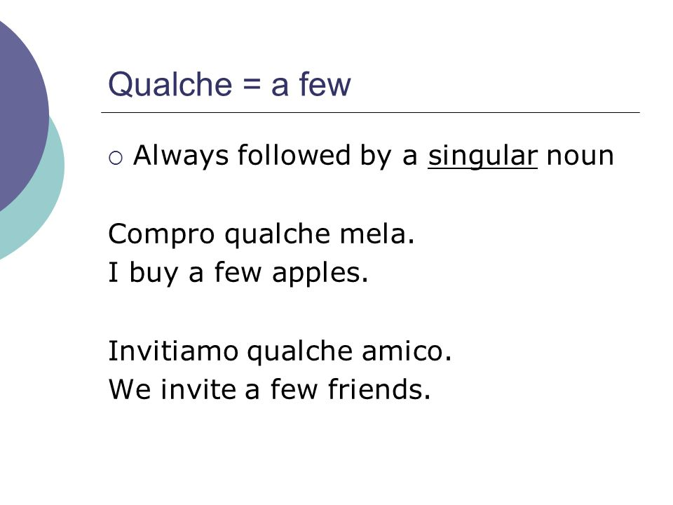 Qualche = a few Always followed by a singular noun
