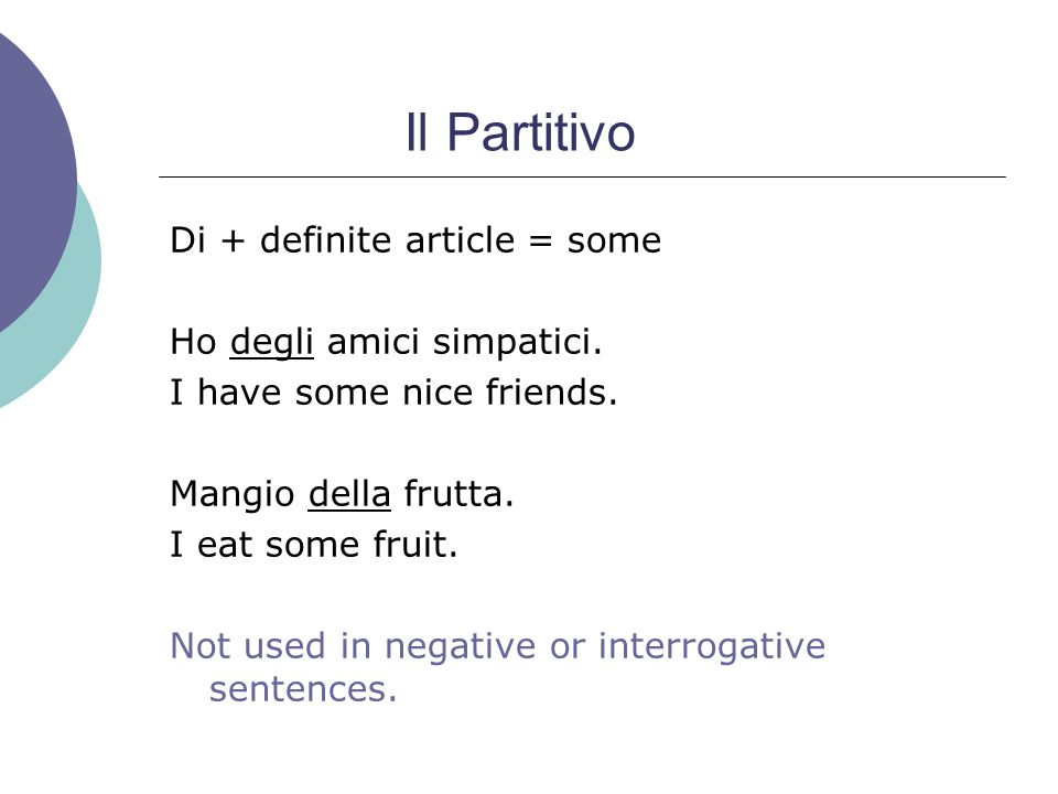 Il Partitivo Di + definite article = some Ho degli amici simpatici.