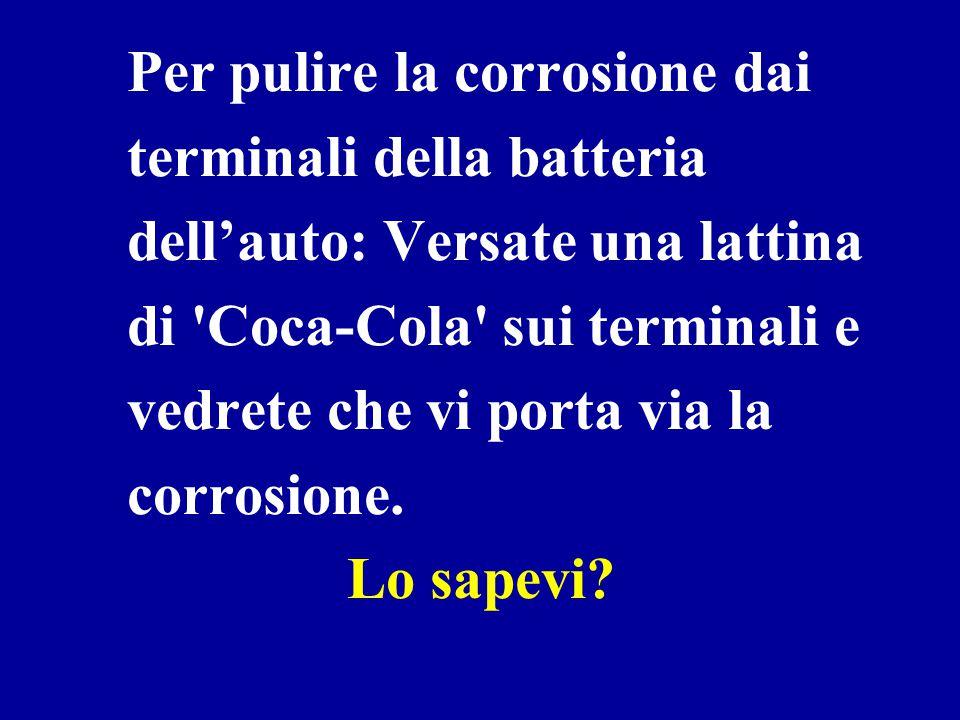 Per pulire la corrosione dai terminali della batteria dell'auto: Versate una lattina di Coca-Cola sui terminali e vedrete che vi porta via la corrosione.