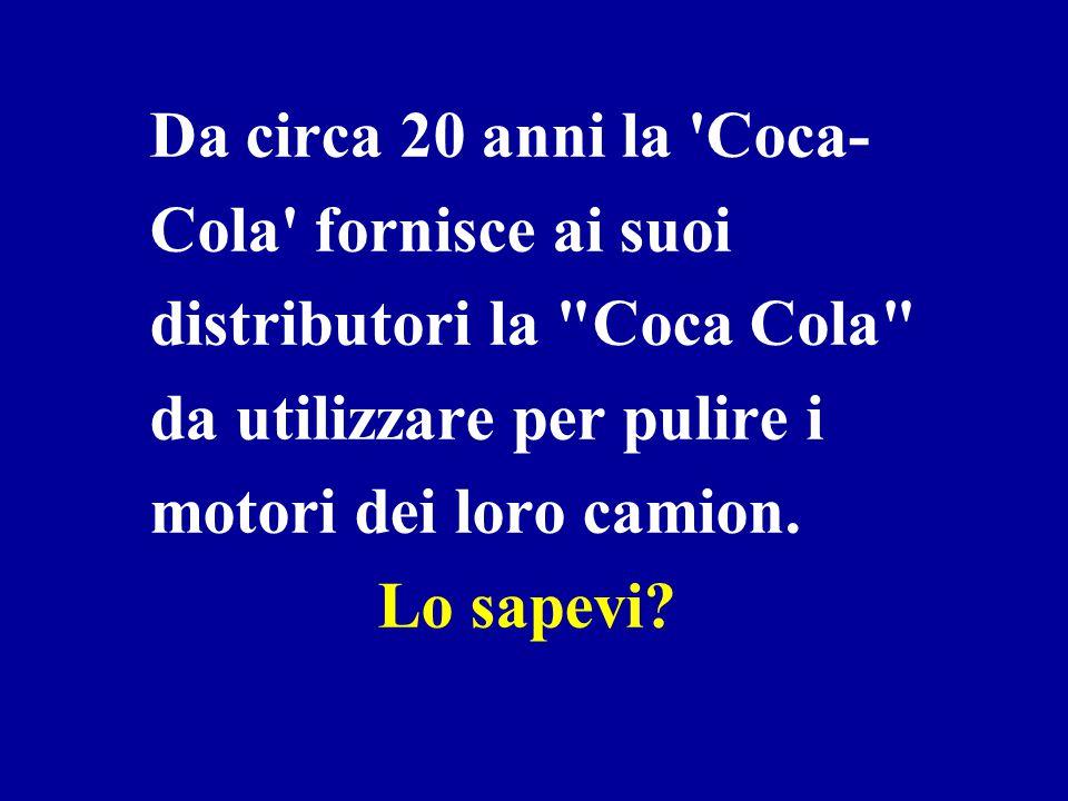Da circa 20 anni la Coca-Cola fornisce ai suoi distributori la Coca Cola da utilizzare per pulire i motori dei loro camion.
