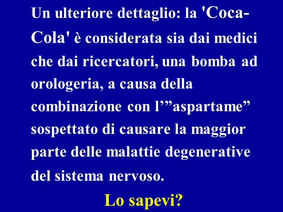 Un ulteriore dettaglio: la Coca-Cola è considerata sia dai medici che dai ricercatori, una bomba ad orologeria, a causa della combinazione con l' aspartame sospettato di causare la maggior parte delle malattie degenerative del sistema nervoso.
