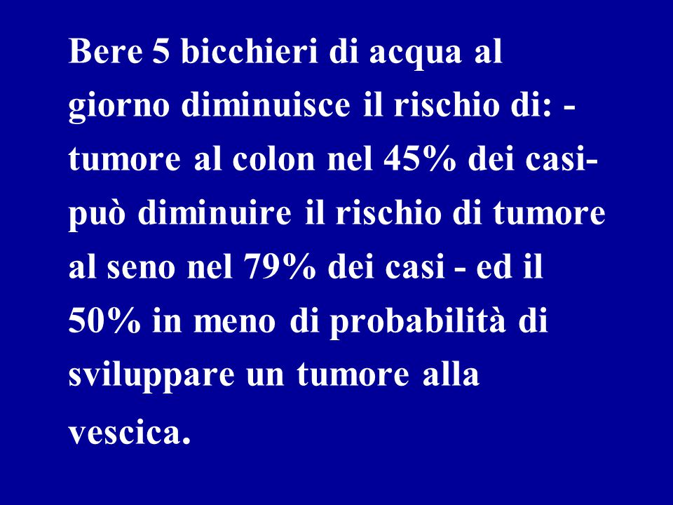 Bere 5 bicchieri di acqua al giorno diminuisce il rischio di: - tumore al colon nel 45% dei casi- può diminuire il rischio di tumore al seno nel 79% dei casi - ed il 50% in meno di probabilità di sviluppare un tumore alla vescica.