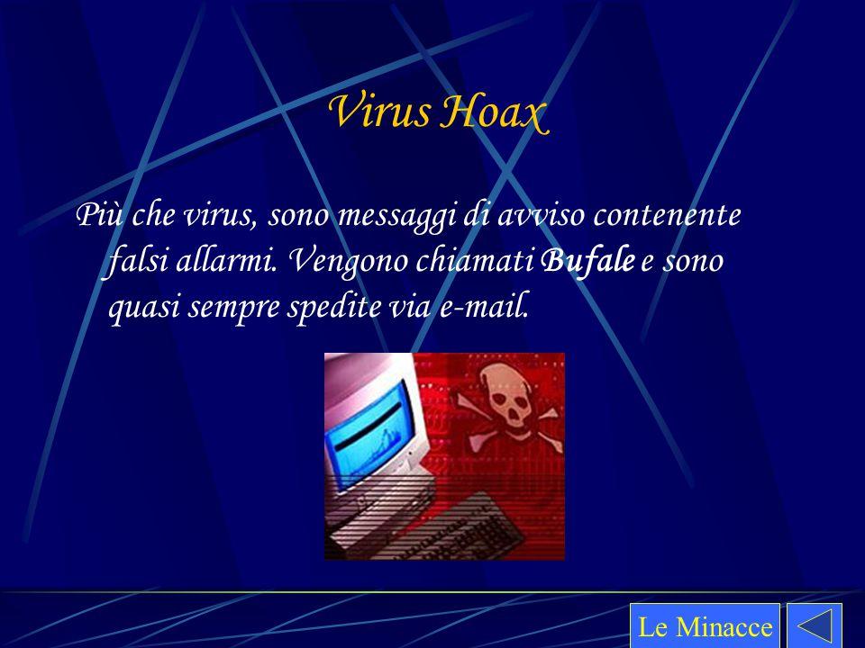Virus Hoax Più che virus, sono messaggi di avviso contenente falsi allarmi. Vengono chiamati Bufale e sono quasi sempre spedite via e-mail.