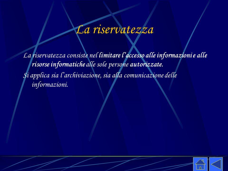 La riservatezza La riservatezza consiste nel limitare l'accesso alle informazioni e alle risorse informatiche alle sole persone autorizzate.