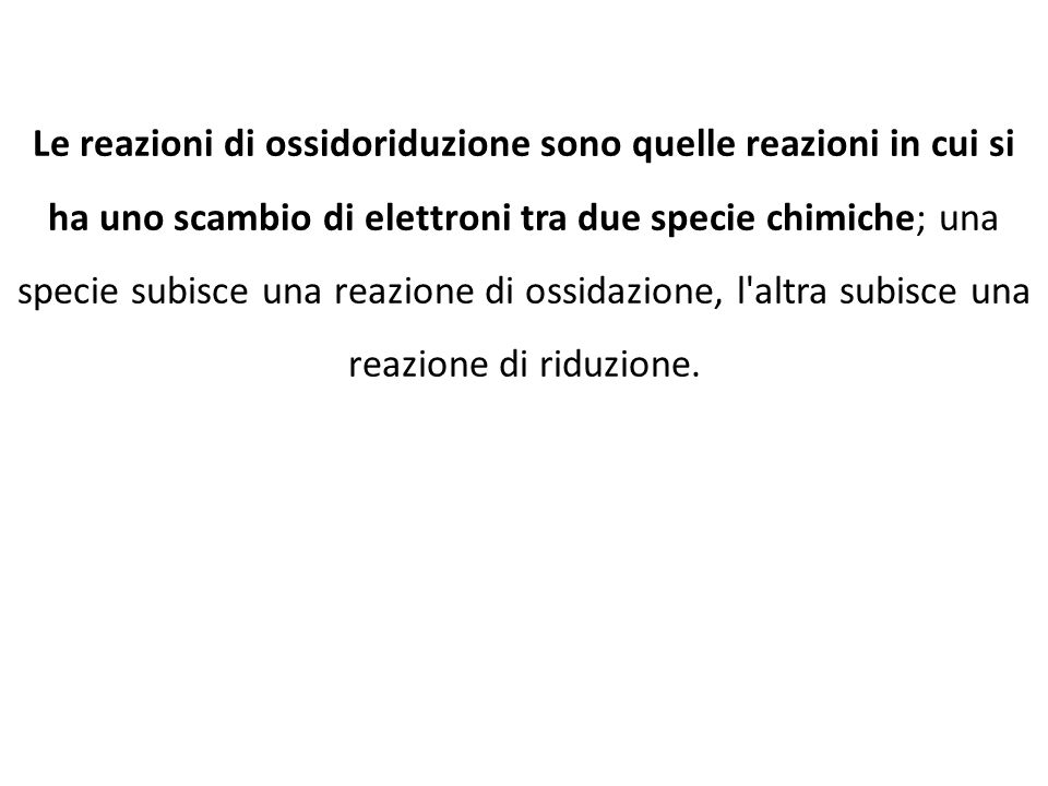 Le reazioni di ossidoriduzione sono quelle reazioni in cui si ha uno scambio di elettroni tra due specie chimiche; una specie subisce una reazione di ossidazione, l altra subisce una reazione di riduzione.