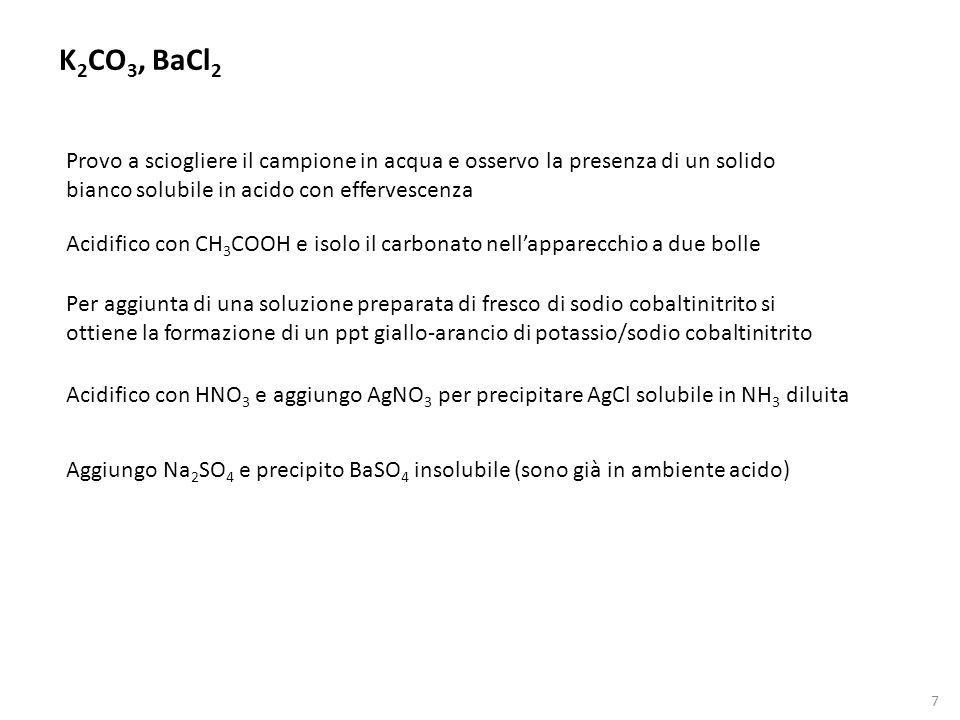 K2CO3, BaCl2 Provo a sciogliere il campione in acqua e osservo la presenza di un solido bianco solubile in acido con effervescenza.