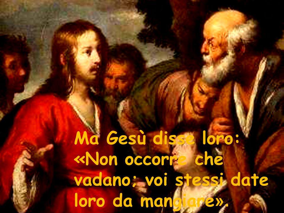 Ma Gesù disse loro: «Non occorre che vadano; voi stessi date loro da mangiare».