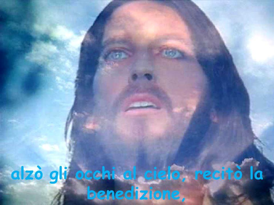 alzò gli occhi al cielo, recitò la benedizione,