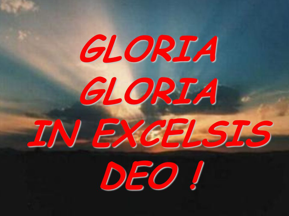 GLORIA GLORIA IN EXCELSIS DEO !