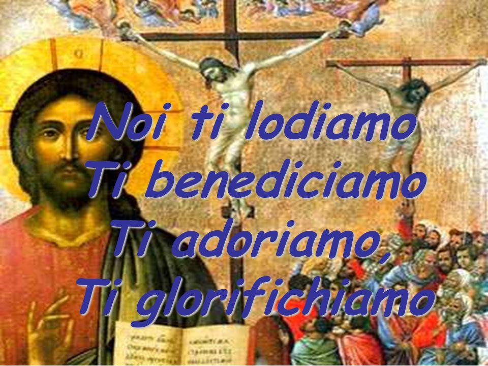 Noi ti lodiamo Ti benediciamo Ti adoriamo, Ti glorifichiamo