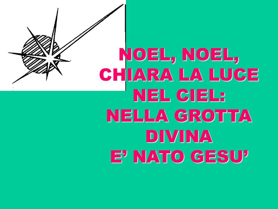 NOEL, NOEL, CHIARA LA LUCE NEL CIEL: NELLA GROTTA DIVINA E' NATO GESU'