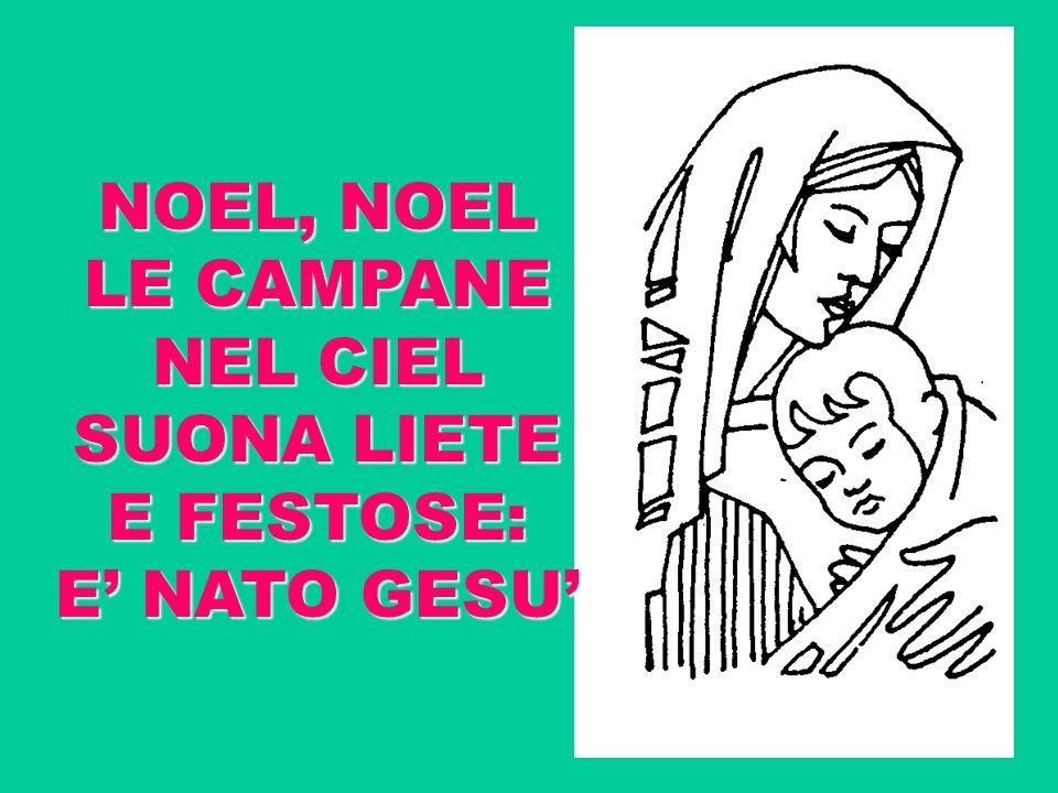NOEL, NOEL LE CAMPANE NEL CIEL SUONA LIETE E FESTOSE: E' NATO GESU'