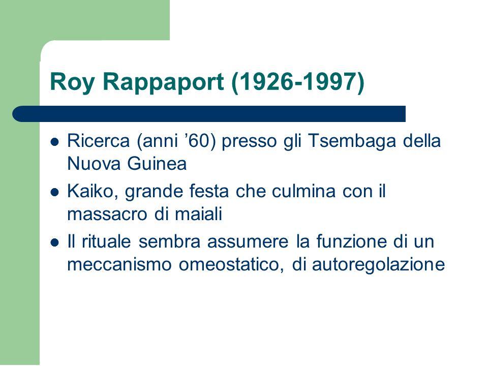 Roy Rappaport (1926-1997) Ricerca (anni '60) presso gli Tsembaga della Nuova Guinea. Kaiko, grande festa che culmina con il massacro di maiali.