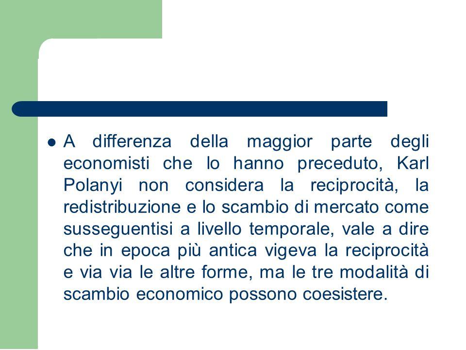 A differenza della maggior parte degli economisti che lo hanno preceduto, Karl Polanyi non considera la reciprocità, la redistribuzione e lo scambio di mercato come susseguentisi a livello temporale, vale a dire che in epoca più antica vigeva la reciprocità e via via le altre forme, ma le tre modalità di scambio economico possono coesistere.