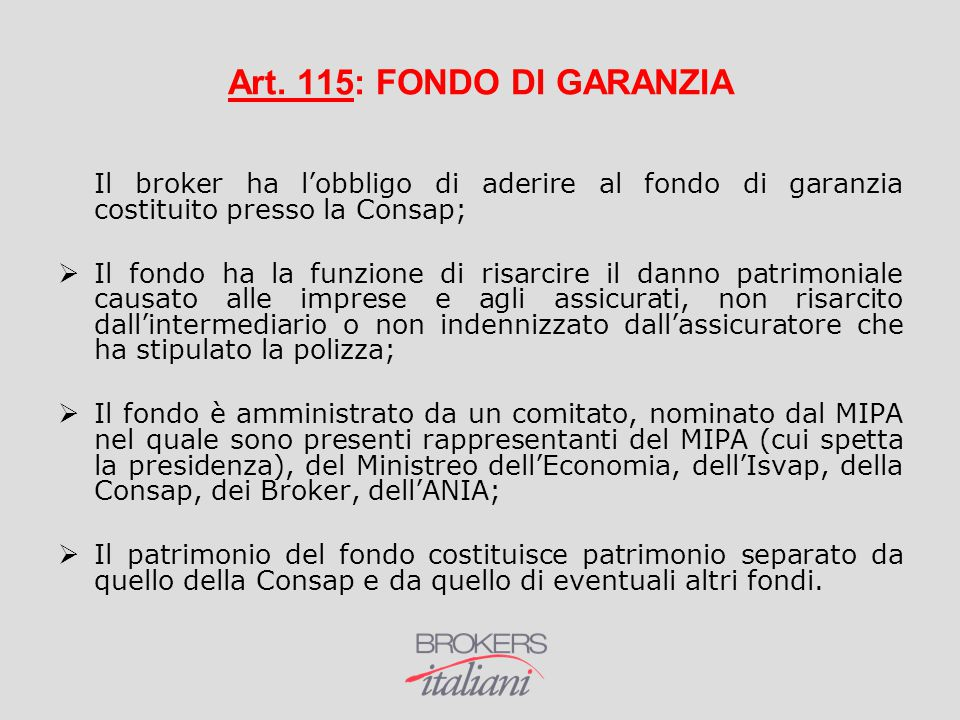 Art. 115: FONDO DI GARANZIA Il broker ha l'obbligo di aderire al fondo di garanzia costituito presso la Consap;