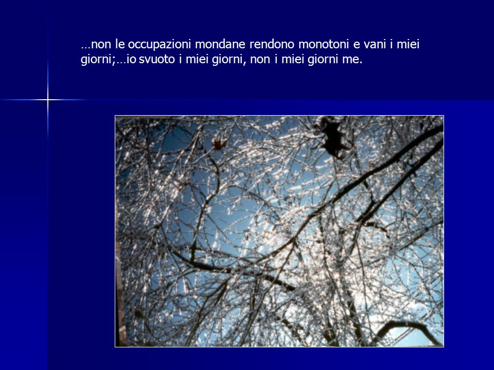 …non le occupazioni mondane rendono monotoni e vani i miei giorni;…io svuoto i miei giorni, non i miei giorni me.