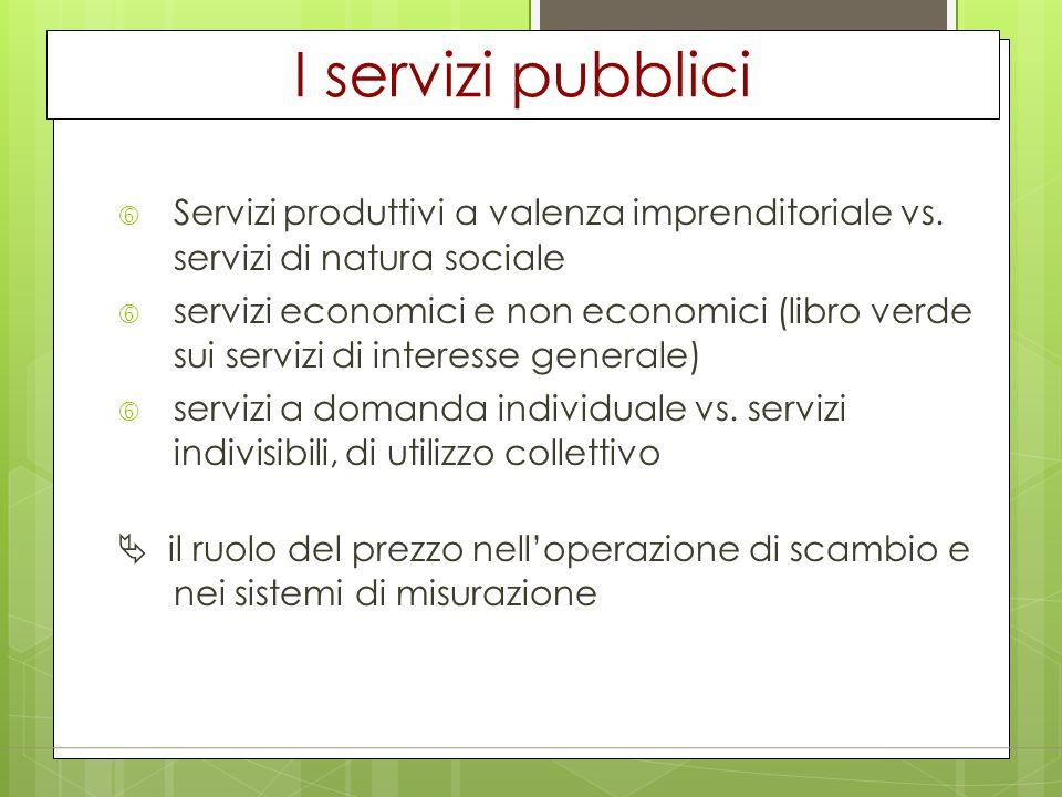 I servizi pubblici Servizi produttivi a valenza imprenditoriale vs. servizi di natura sociale.